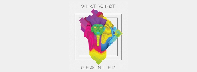 What So Not – Gemini EP